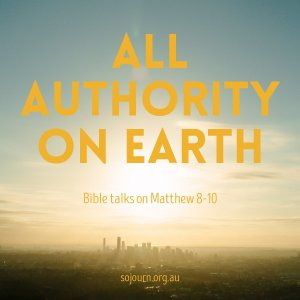All Authority on Earth - Matthew 8-10 - sojourn.org.au